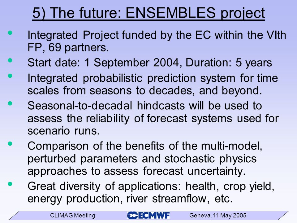 CLIMAG Meeting Geneva, 11 May 2005 5) The future: ENSEMBLES project Integrated Project funded by the EC within the VIth FP, 69 partners.