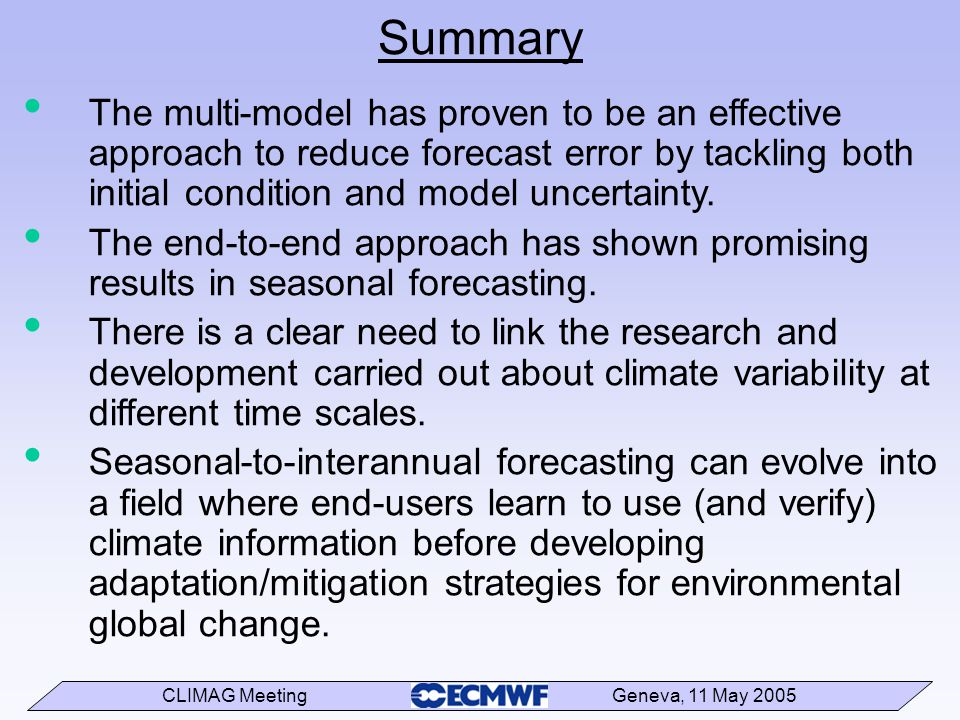 CLIMAG Meeting Geneva, 11 May 2005 Summary The multi-model has proven to be an effective approach to reduce forecast error by tackling both initial condition and model uncertainty.