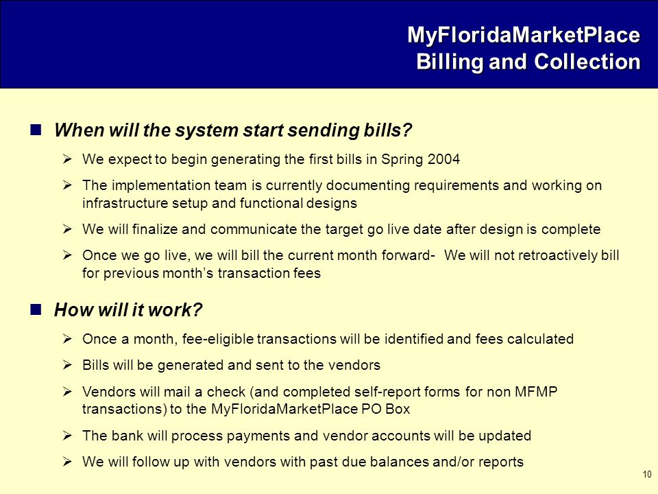 10 MyFloridaMarketPlace Billing and Collection When will the system start sending bills?  We expect to begin generating the first bills in Spring 200