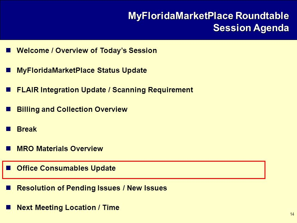 14 Welcome / Overview of Today's Session MyFloridaMarketPlace Status Update FLAIR Integration Update / Scanning Requirement Billing and Collection Overview Break MRO Materials Overview Office Consumables Update Resolution of Pending Issues / New Issues Next Meeting Location / Time MyFloridaMarketPlace Roundtable Session Agenda