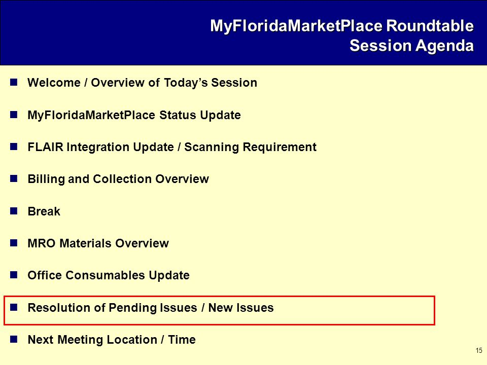 15 Welcome / Overview of Today's Session MyFloridaMarketPlace Status Update FLAIR Integration Update / Scanning Requirement Billing and Collection Overview Break MRO Materials Overview Office Consumables Update Resolution of Pending Issues / New Issues Next Meeting Location / Time MyFloridaMarketPlace Roundtable Session Agenda