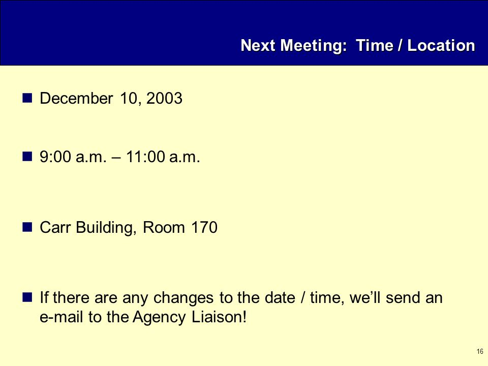 16 Next Meeting: Time / Location December 10, 2003 9:00 a.m. – 11:00 a.m. Carr Building, Room 170 If there are any changes to the date / time, we'll s