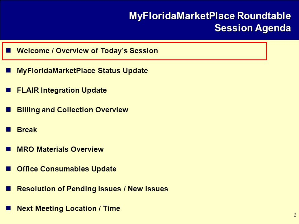 2 Welcome / Overview of Today's Session MyFloridaMarketPlace Status Update FLAIR Integration Update Billing and Collection Overview Break MRO Materials Overview Office Consumables Update Resolution of Pending Issues / New Issues Next Meeting Location / Time MyFloridaMarketPlace Roundtable Session Agenda