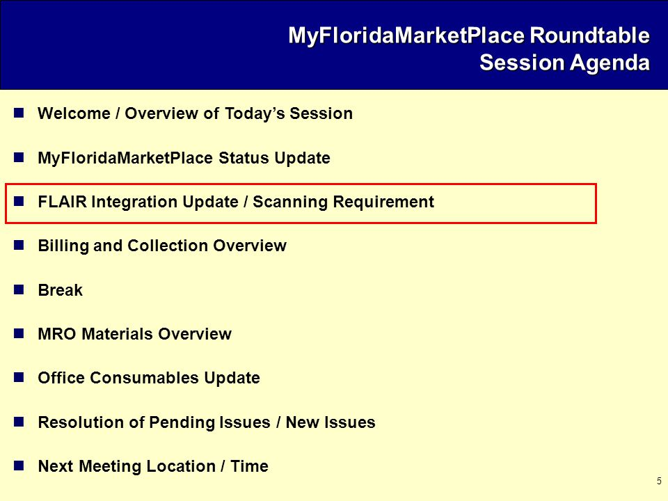 5 Welcome / Overview of Today's Session MyFloridaMarketPlace Status Update FLAIR Integration Update / Scanning Requirement Billing and Collection Overview Break MRO Materials Overview Office Consumables Update Resolution of Pending Issues / New Issues Next Meeting Location / Time MyFloridaMarketPlace Roundtable Session Agenda
