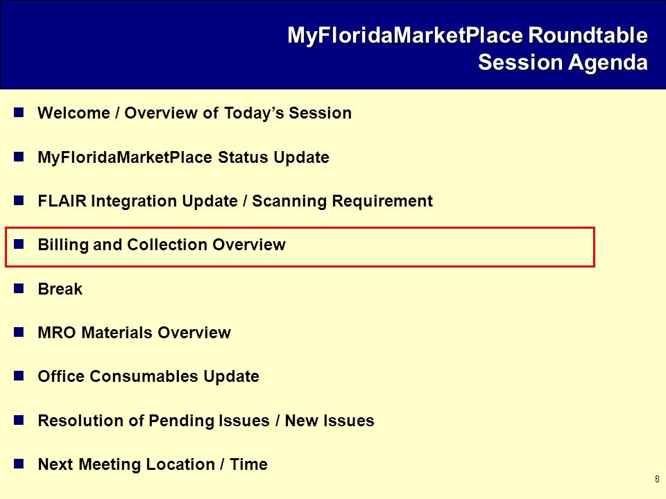 8 Welcome / Overview of Today's Session MyFloridaMarketPlace Status Update FLAIR Integration Update / Scanning Requirement Billing and Collection Overview Break MRO Materials Overview Office Consumables Update Resolution of Pending Issues / New Issues Next Meeting Location / Time MyFloridaMarketPlace Roundtable Session Agenda