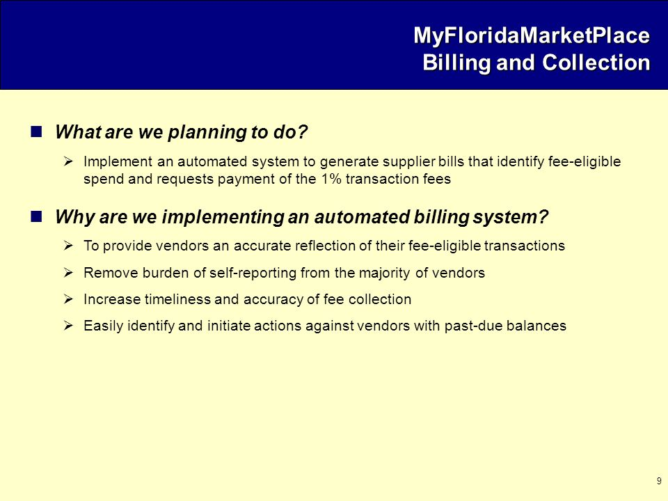 9 MyFloridaMarketPlace Billing and Collection What are we planning to do?  Implement an automated system to generate supplier bills that identify fee