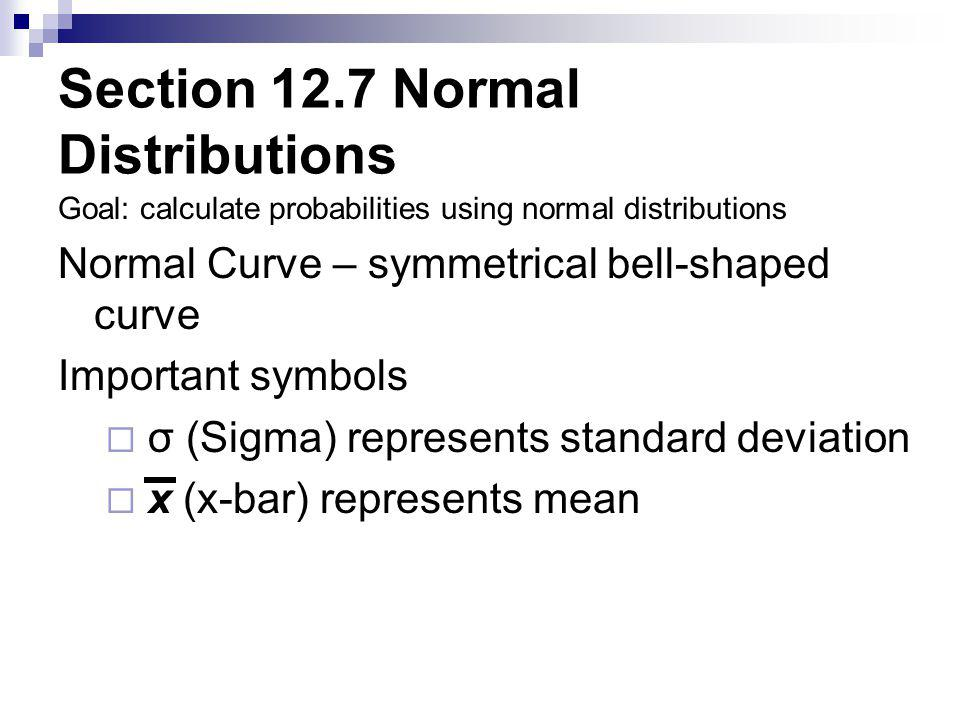 Section 12.7 Normal Distributions Goal: calculate probabilities using normal distributions Normal Curve – symmetrical bell-shaped curve Important symbols  σ (Sigma) represents standard deviation  x (x-bar) represents mean