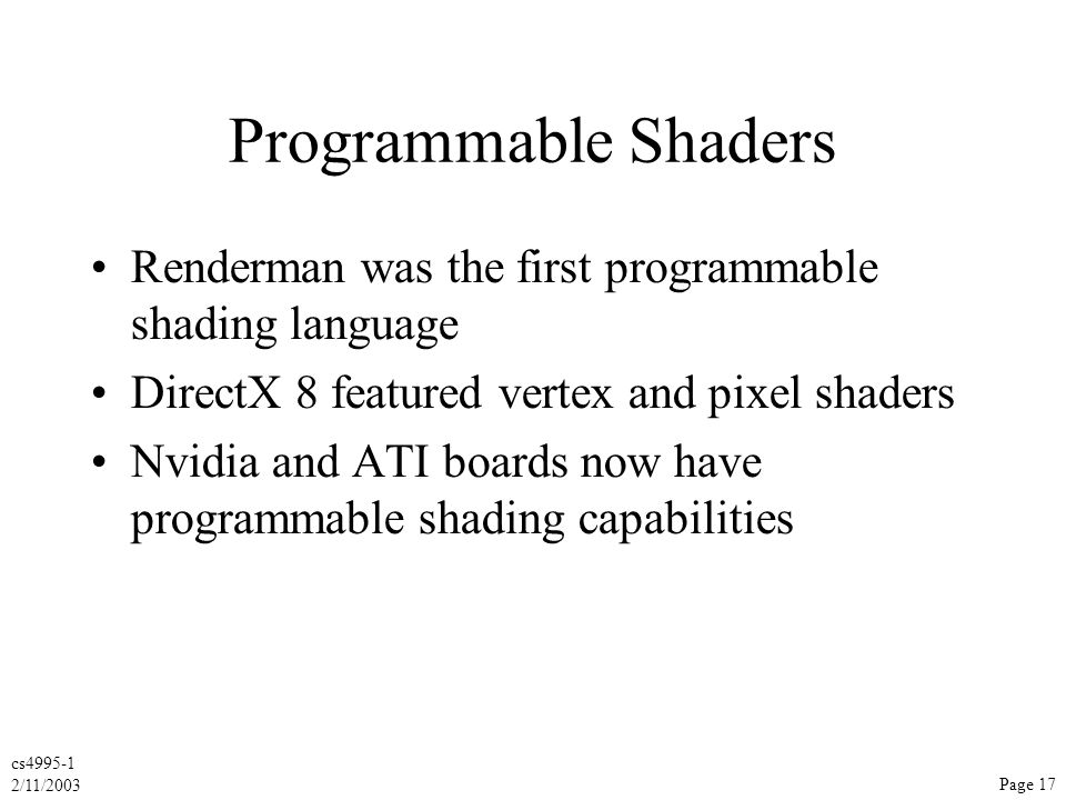 cs4995-1 2/11/2003 Page 17 Programmable Shaders Renderman was the first programmable shading language DirectX 8 featured vertex and pixel shaders Nvidia and ATI boards now have programmable shading capabilities