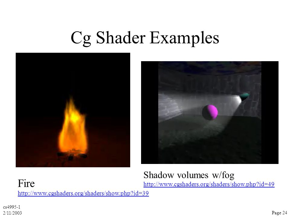 cs4995-1 2/11/2003 Page 24 Cg Shader Examples Fire http://www.cgshaders.org/shaders/show.php?id=39 Shadow volumes w/fog http://www.cgshaders.org/shaders/show.php?id=49
