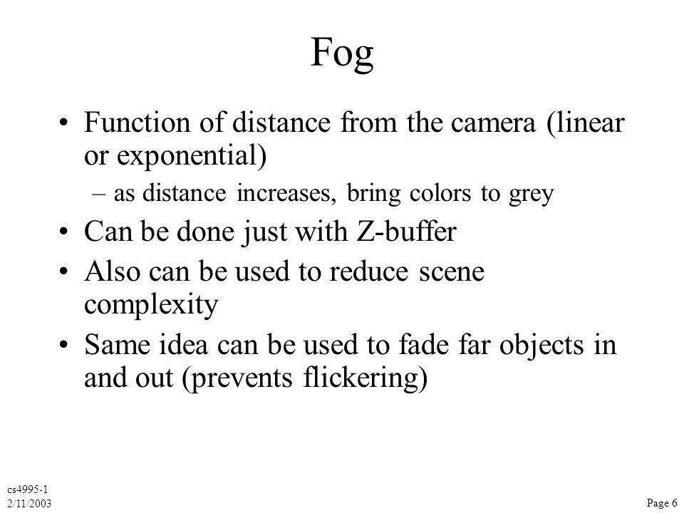 cs4995-1 2/11/2003 Page 6 Fog Function of distance from the camera (linear or exponential) –as distance increases, bring colors to grey Can be done just with Z-buffer Also can be used to reduce scene complexity Same idea can be used to fade far objects in and out (prevents flickering)