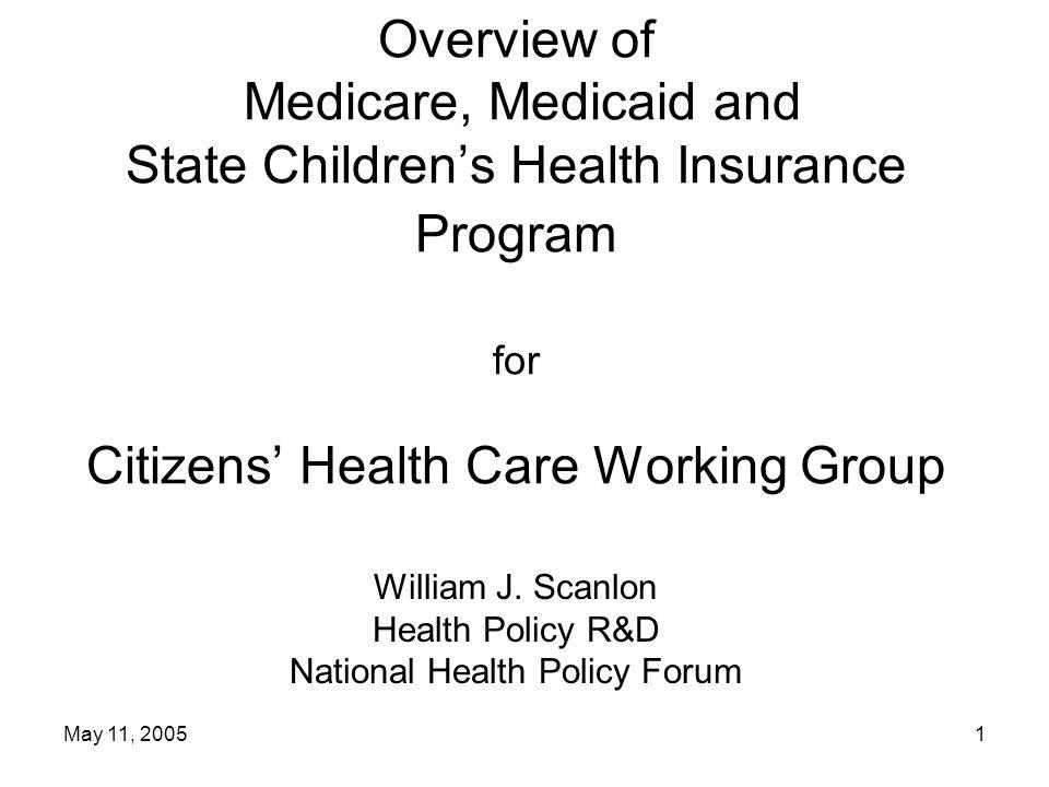 May 11, 20051 Overview of Medicare, Medicaid and State Children's Health Insurance Program for Citizens' Health Care Working Group William J.