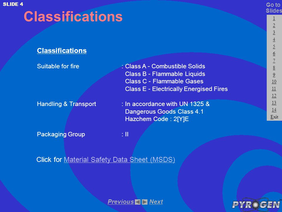 Classifications Suitable for fire: Class A - Combustible Solids Class B - Flammable Liquids Class C - Flammable Gases Class E - Electrically Energised Fires Handling & Transport: In accordance with UN 1325 & Dangerous Goods Class 4.1 Hazchem Code : 2[Y]E Packaging Group: II Click for Material Safety Data Sheet (MSDS)Material Safety Data Sheet (MSDS) NextPrevious SLIDE 4 Slides 1 2 3 4 5 6 7 8 9 10 11 12 13 14 Go to Exit