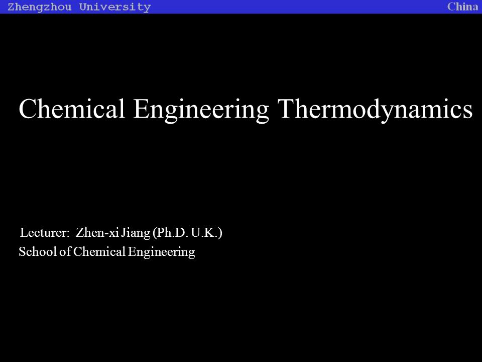 Chemical Engineering Thermodynamics Lecturer: Zhen-xi Jiang (Ph.D. U.K.) School of Chemical Engineering