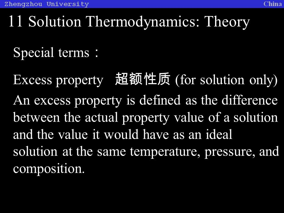 11 Solution Thermodynamics: Theory Special terms : Excess property 超额性质 (for solution only) An excess property is defined as the difference between the actual property value of a solution and the value it would have as an ideal solution at the same temperature, pressure, and composition.
