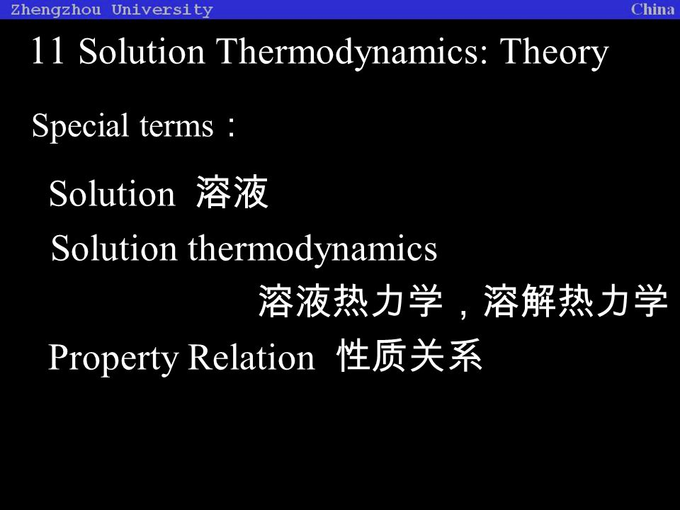 11 Solution Thermodynamics: Theory Special terms : Solution 溶液 Solution thermodynamics 溶液热力学,溶解热力学 Property Relation 性质关系