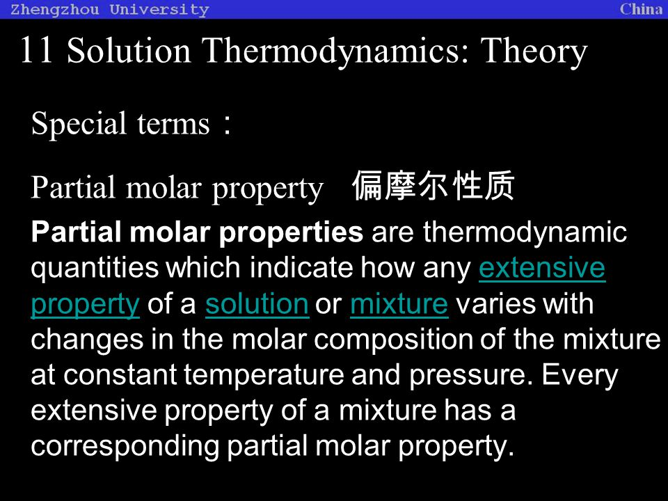11 Solution Thermodynamics: Theory Special terms : Partial molar property 偏摩尔性质 Partial molar properties are thermodynamic quantities which indicate how any extensive property of a solution or mixture varies with changes in the molar composition of the mixture at constant temperature and pressure.