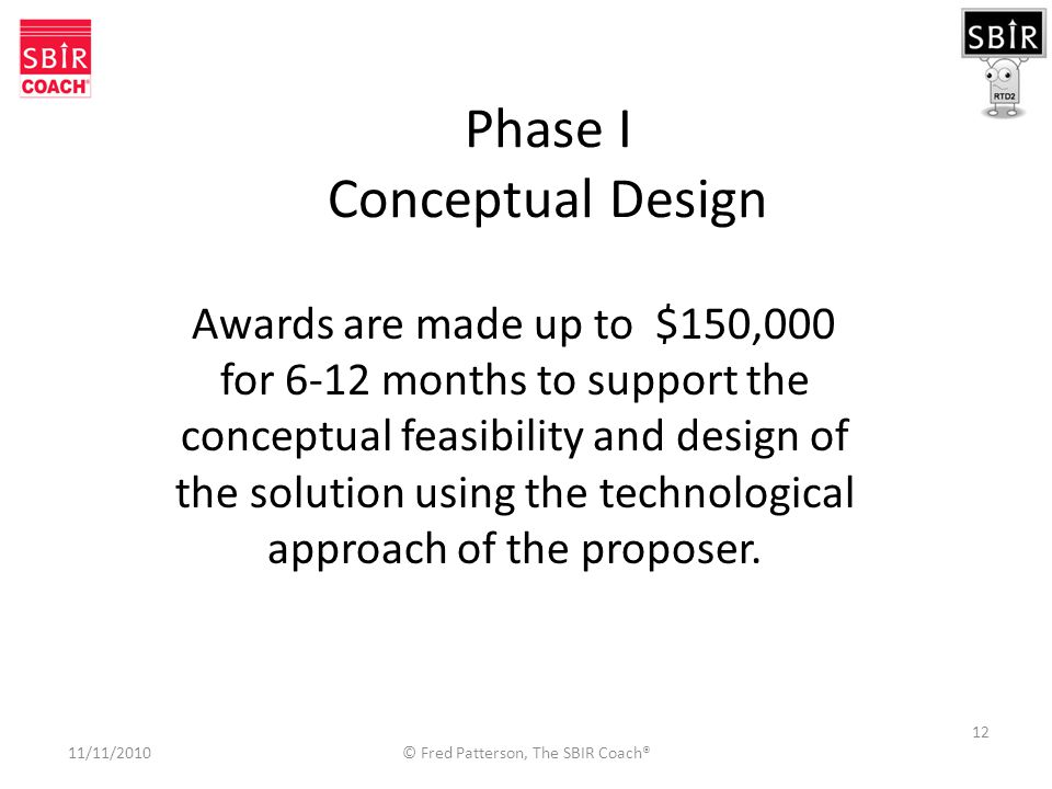 12 Phase I Conceptual Design Awards are made up to $150,000 for 6-12 months to support the conceptual feasibility and design of the solution using the technological approach of the proposer.