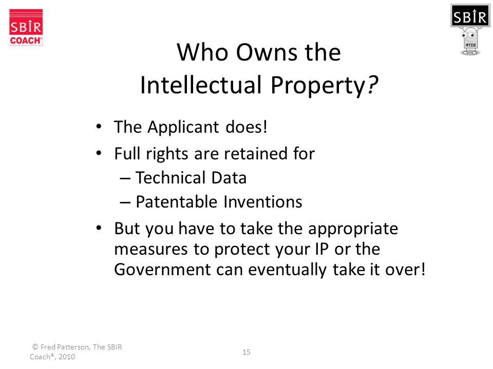 © Fred Patterson, The SBIR Coach®, 2010 15 Who Owns the Intellectual Property.