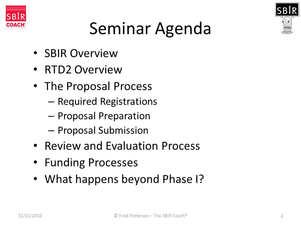 Seminar Agenda SBIR Overview RTD2 Overview The Proposal Process – Required Registrations – Proposal Preparation – Proposal Submission Review and Evaluation Process Funding Processes What happens beyond Phase I.