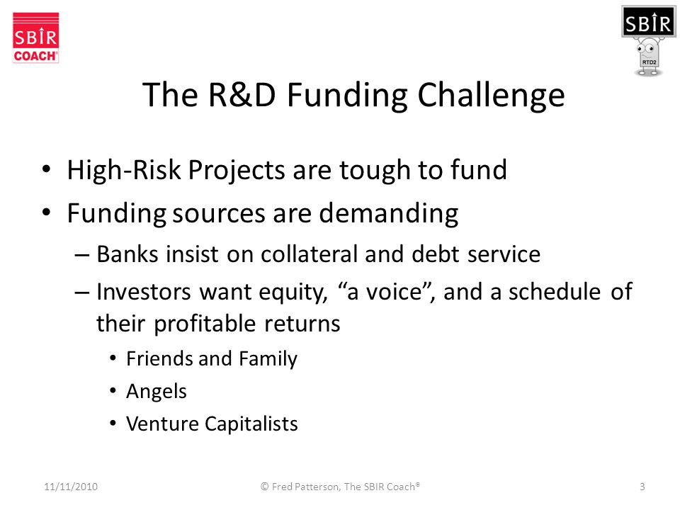 3 The R&D Funding Challenge High-Risk Projects are tough to fund Funding sources are demanding – Banks insist on collateral and debt service – Investors want equity, a voice , and a schedule of their profitable returns Friends and Family Angels Venture Capitalists 11/11/2010 © Fred Patterson, The SBIR Coach®