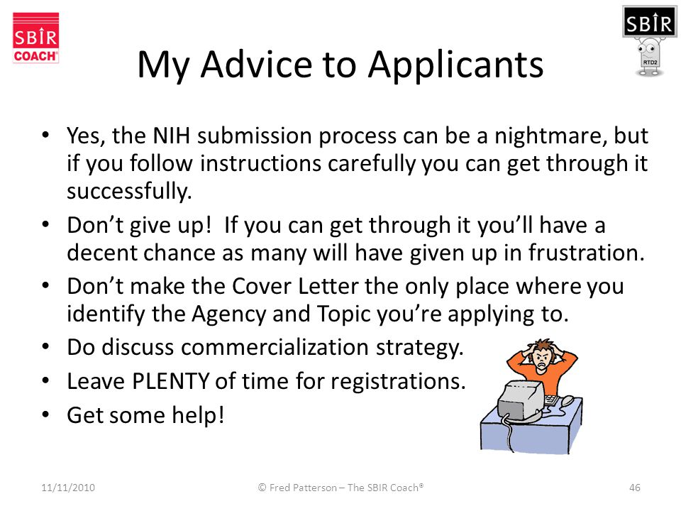 My Advice to Applicants Yes, the NIH submission process can be a nightmare, but if you follow instructions carefully you can get through it successfully.