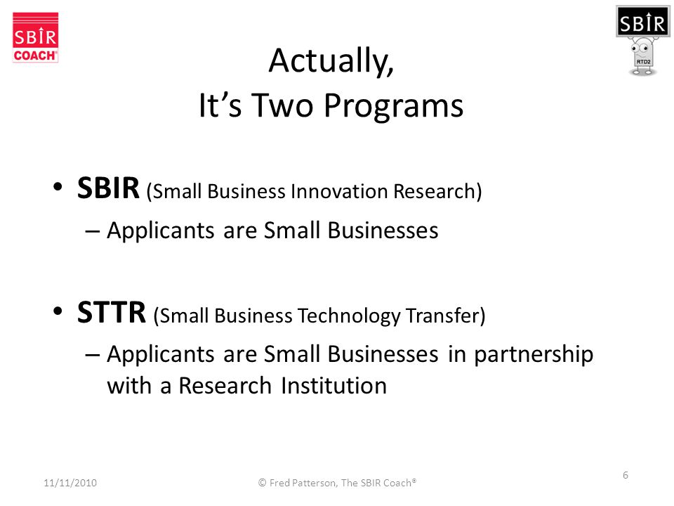 6 Actually, It's Two Programs SBIR (Small Business Innovation Research) – Applicants are Small Businesses STTR (Small Business Technology Transfer) – Applicants are Small Businesses in partnership with a Research Institution 11/11/2010 © Fred Patterson, The SBIR Coach®