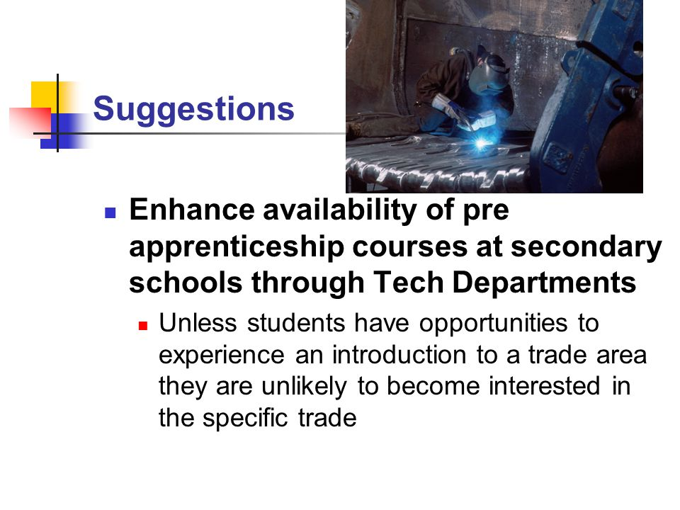 Suggestions Enhance availability of pre apprenticeship courses at secondary schools through Tech Departments Unless students have opportunities to experience an introduction to a trade area they are unlikely to become interested in the specific trade
