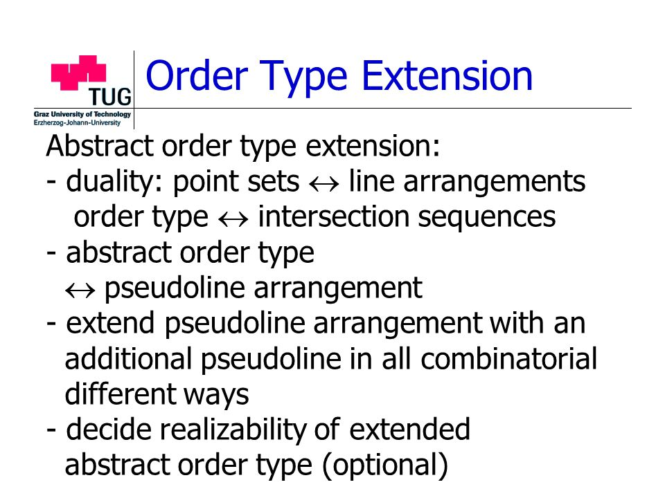 Order Type Extension Abstract order type extension: - duality: point sets  line arrangements order type  intersection sequences - abstract order type  pseudoline arrangement - extend pseudoline arrangement with an additional pseudoline in all combinatorial different ways - decide realizability of extended abstract order type (optional)