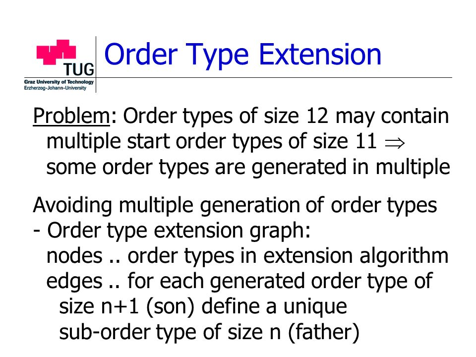 Order Type Extension Problem: Order types of size 12 may contain multiple start order types of size 11  some order types are generated in multiple Avoiding multiple generation of order types - Order type extension graph: nodes..