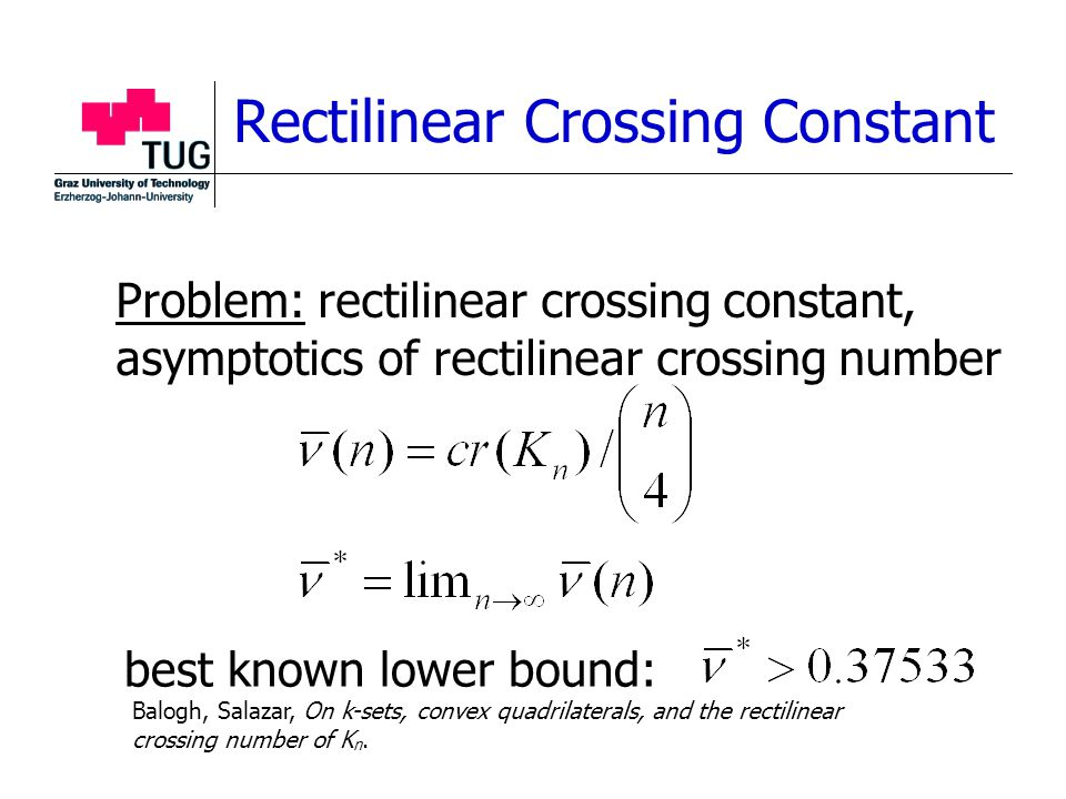 Rectilinear Crossing Constant Problem: rectilinear crossing constant, asymptotics of rectilinear crossing number best known lower bound: Balogh, Salazar, On k-sets, convex quadrilaterals, and the rectilinear crossing number of K n.