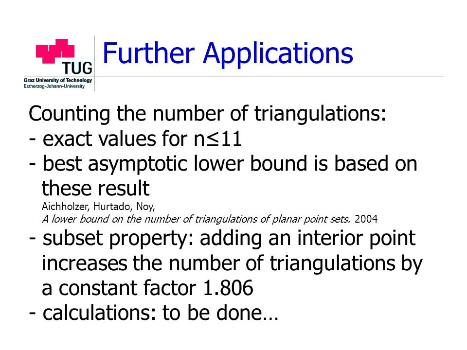 Further Applications Counting the number of triangulations: - exact values for n≤11 - best asymptotic lower bound is based on these result Aichholzer, Hurtado, Noy, A lower bound on the number of triangulations of planar point sets.