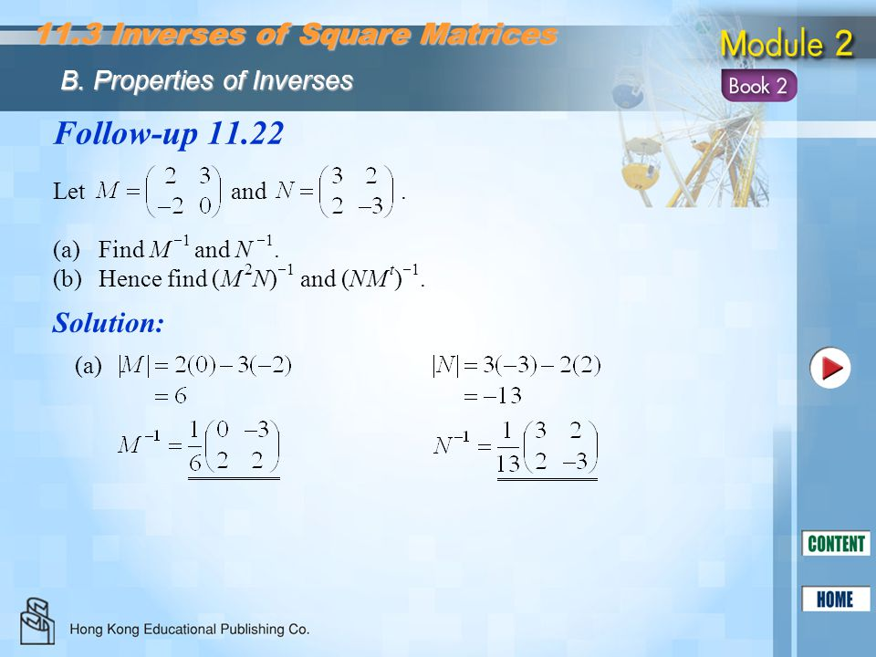 Follow-up 11.22 Let and. (a)Find M  1 and N  1. (b)Hence find (M 2 N)  1 and (NM t )  1. Solution: (a) 11.3 Inverses of Square Matrices B. Propert