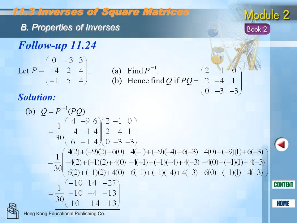 Follow-up 11.24 Let. (a)Find P  1. (b)Hence find Q if PQ . Solution: (b)Q  P  1 (PQ) 11.3 Inverses of Square Matrices B. Properties of Inverses