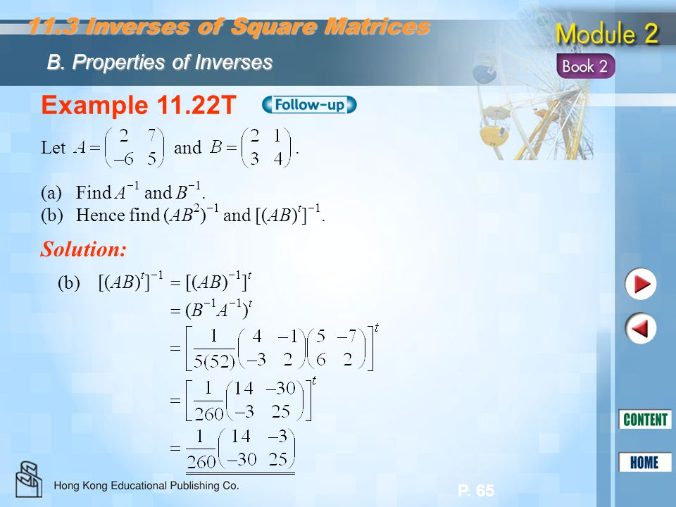 P. 65 Example 11.22T Let and. (a)Find A  1 and B  1. (b)Hence find (AB 2 )  1 and [(AB) t ]  1. Solution: [(AB) t ]  1  [(AB)  1 ] t  (B  1 A