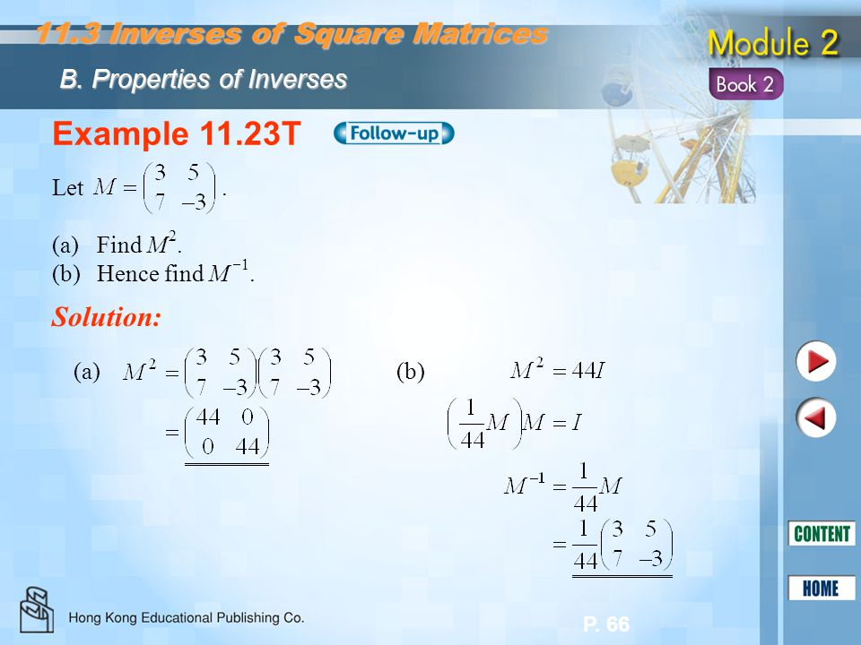 P. 66 Example 11.23T Let. (a)Find M 2. (b)Hence find M  1. Solution: (a) (b) 11.3 Inverses of Square Matrices B. Properties of Inverses
