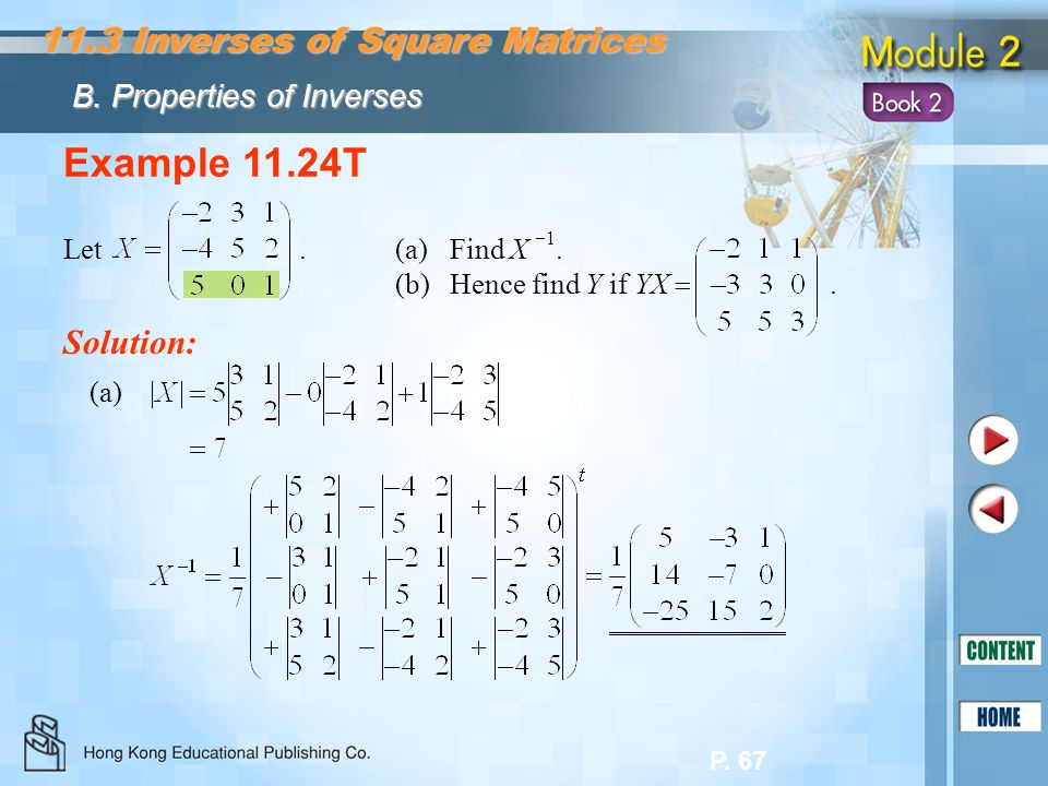 P. 67 Example 11.24T Let. (a)Find X  1. (b)Hence find Y if YX . Solution: (a) 11.3 Inverses of Square Matrices B. Properties of Inverses
