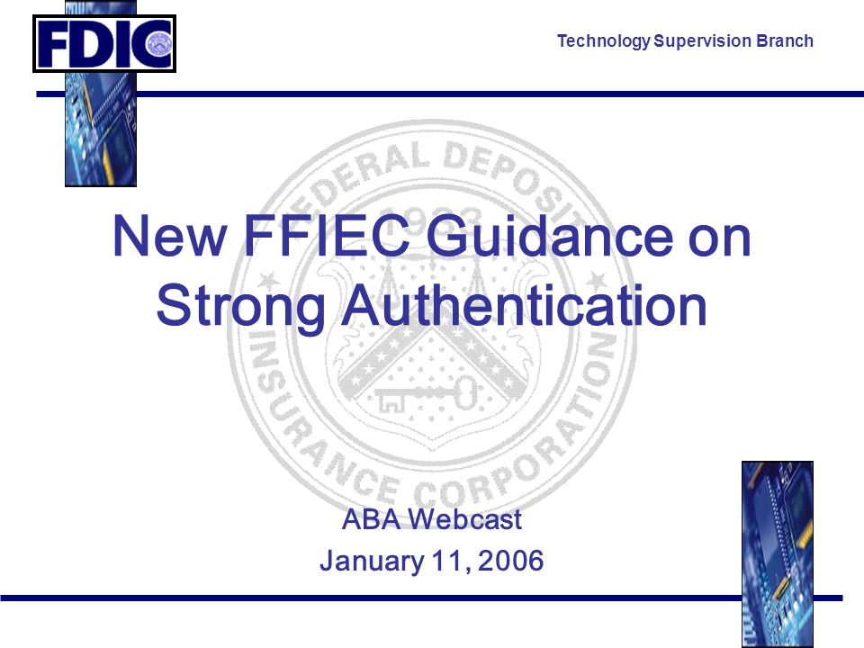 Technology Supervision Branch New FFIEC Guidance on Strong Authentication ABA Webcast January 11, 2006