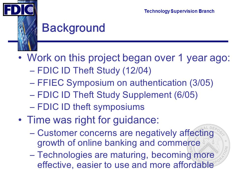 Technology Supervision Branch Background Work on this project began over 1 year ago: –FDIC ID Theft Study (12/04) –FFIEC Symposium on authentication (3/05) –FDIC ID Theft Study Supplement (6/05) –FDIC ID theft symposiums Time was right for guidance: –Customer concerns are negatively affecting growth of online banking and commerce –Technologies are maturing, becoming more effective, easier to use and more affordable