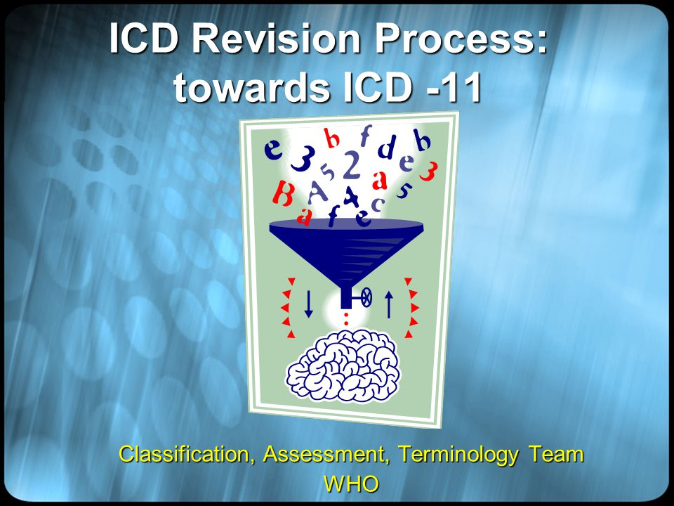 ICD Revision Process: towards ICD -11 Classification, Assessment, Terminology Team WHO