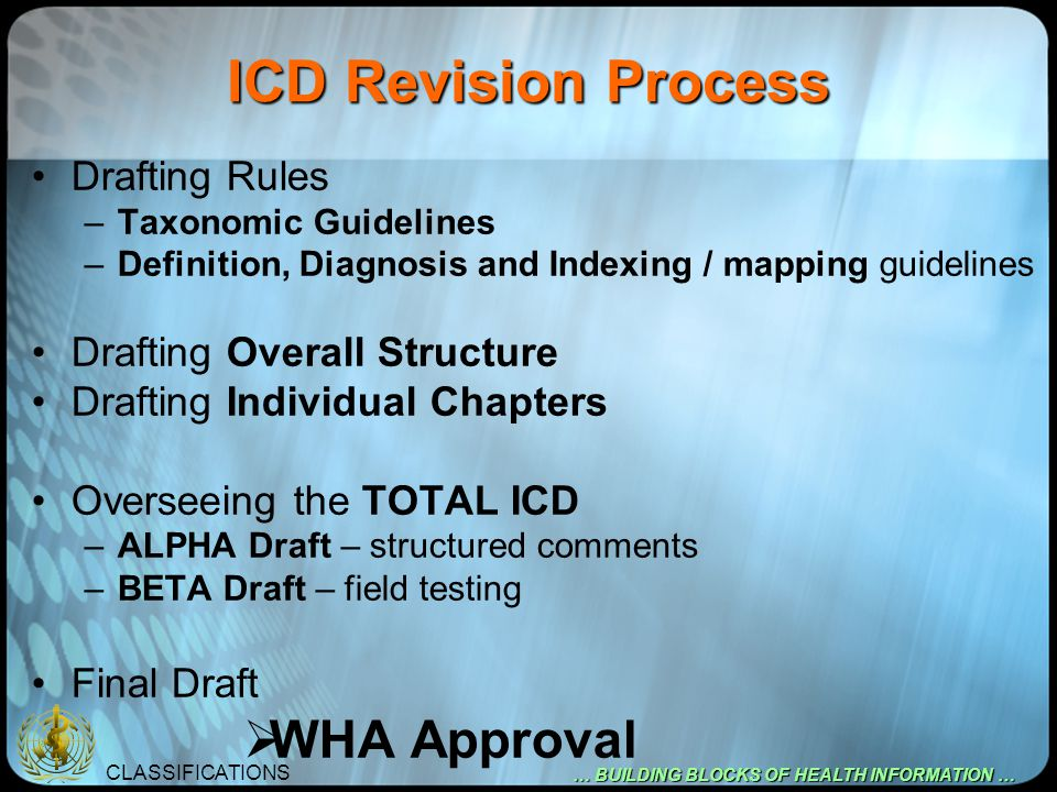 CLASSIFICATIONS … BUILDING BLOCKS OF HEALTH INFORMATION … ICD Revision Process Drafting Rules –Taxonomic Guidelines –Definition, Diagnosis and Indexin
