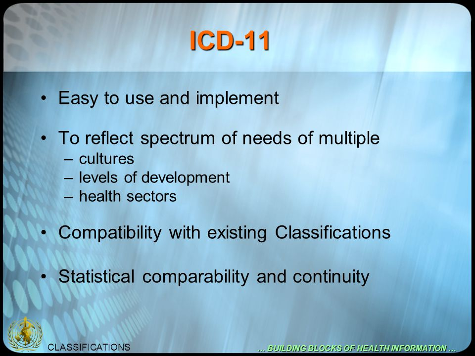 CLASSIFICATIONS … BUILDING BLOCKS OF HEALTH INFORMATION … ICD-11 Easy to use and implement To reflect spectrum of needs of multiple –cultures –levels
