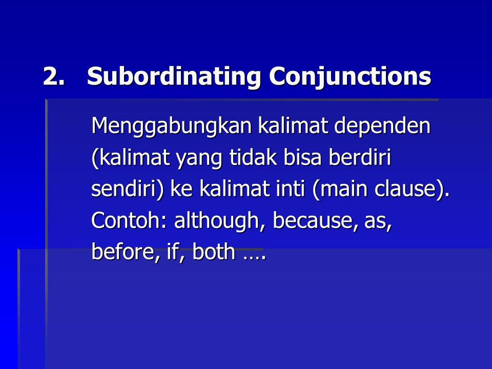 2.Subordinating Conjunctions Menggabungkan kalimat dependen (kalimat yang tidak bisa berdiri sendiri) ke kalimat inti (main clause).