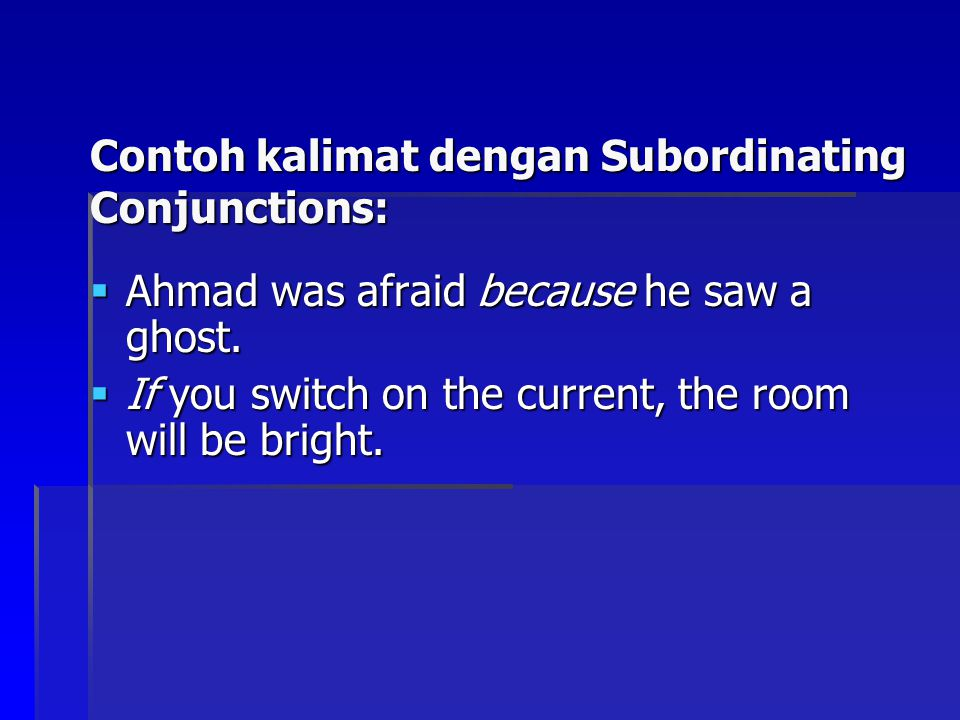 Contoh kalimat dengan Subordinating Conjunctions:  Ahmad was afraid because he saw a ghost.  If you switch on the current, the room will be bright.