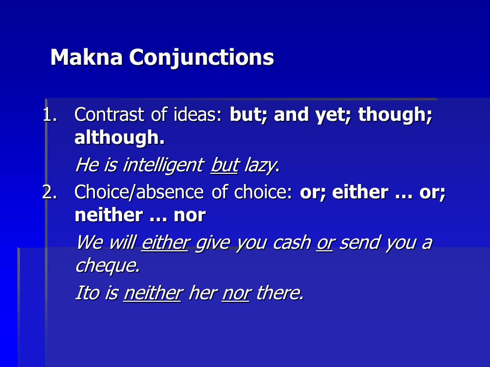 Makna Conjunctions 1.Contrast of ideas: but; and yet; though; although. He is intelligent but lazy. 2.Choice/absence of choice: or; either … or; neith