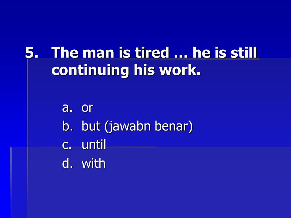 5.The man is tired … he is still continuing his work. a.or b.but (jawabn benar) c.until d.with