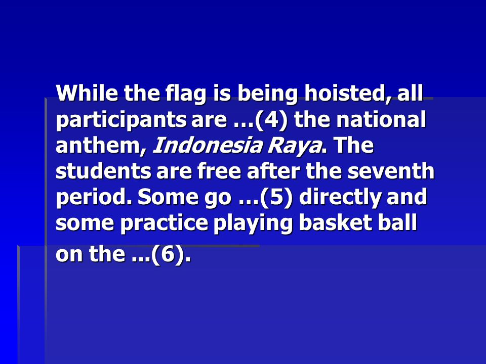 While the flag is being hoisted, all participants are …(4) the national anthem, Indonesia Raya. The students are free after the seventh period. Some g