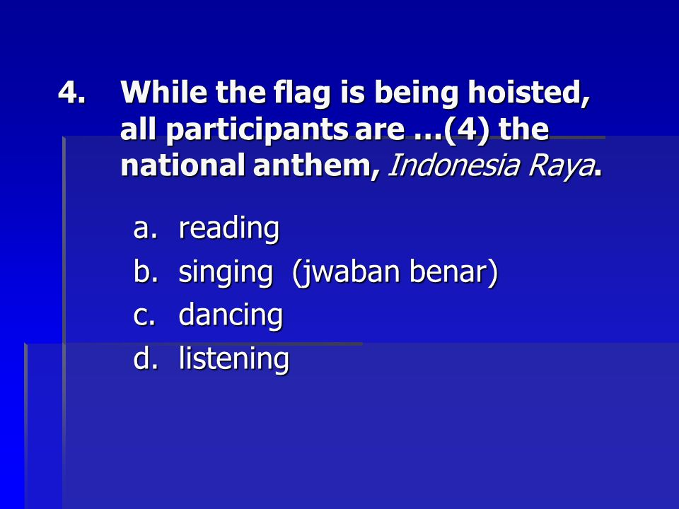 4.While the flag is being hoisted, all participants are …(4) the national anthem, Indonesia Raya. a.reading b.singing (jwaban benar) c.dancing d.liste