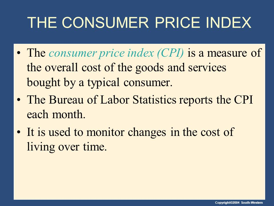 Copyright©2004 South-Western THE CONSUMER PRICE INDEX When the CPI rises, the typical family has to spend more dollars to maintain the same standard of living.