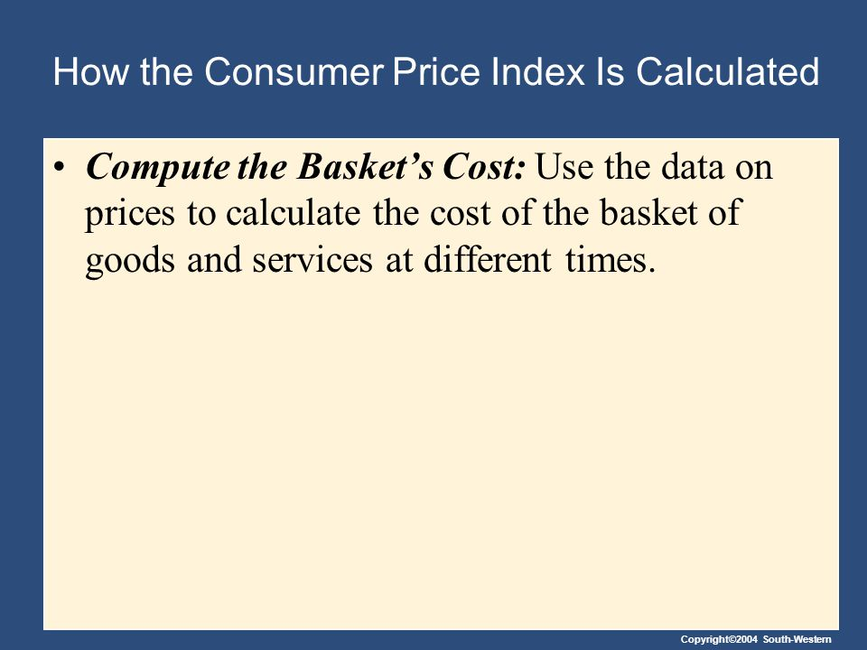 Copyright©2004 South-Western How the Consumer Price Index Is Calculated Choose a Base Year and Compute the Index:Choose a Base Year and Compute the Index: Designate one year as the base year, making it the benchmark against which other years are compared.