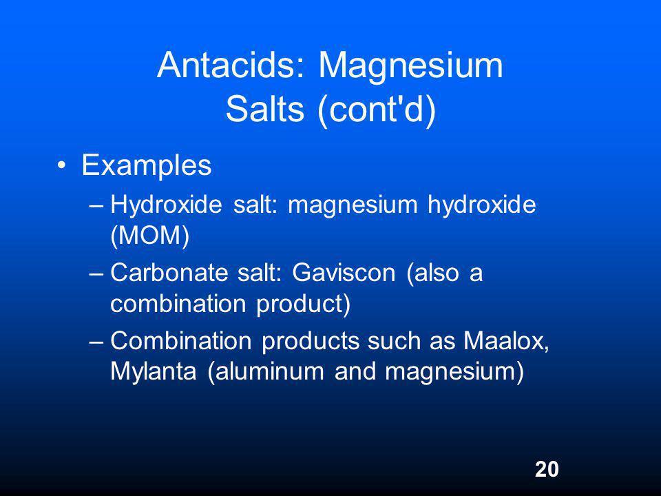 20 Antacids: Magnesium Salts (cont'd) Examples –Hydroxide salt: magnesium hydroxide (MOM) –Carbonate salt: Gaviscon (also a combination product) –Comb
